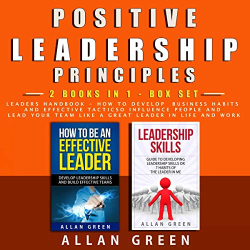 Positive Leadership Principles: 2 Books in 1, Leaders Handbook: How to Develop Business Habits and Effective Tactics to Influence People and Lead Your Team Like a Great Leader in Life and Work audiobook cover art