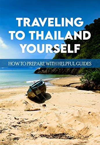 Traveling To Thailand Yourself: How To Prepare WIth Helpful Guides: Solo Female Travel (English Edition)