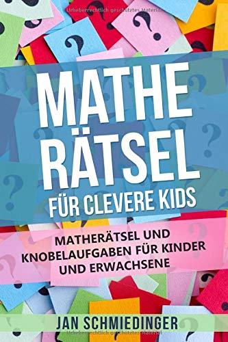 MATHE RÄTSEL FÜR CLEVERE KIDS: MATHERÄTSEL UND KNOBELAUFGABEN FÜR KINDER UND ERWACHSENE