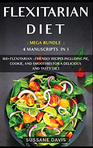 Flexitarian Diet: MEGA BUNDLE - 4 Manuscripts in 1 - 160+ Flexitarian - friendly recipes including pie, cookie and smoothies for a delicious and tasty diet