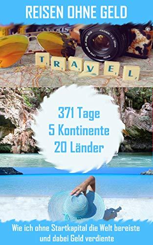 Reisen ohne Geld: Wie ich ohne Startkapital die Welt bereiste und dabei Geld verdiente. 371 Tage - 5 Kontinente - 20 Länder