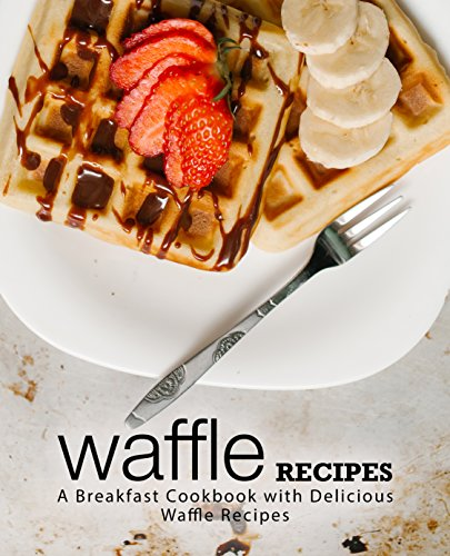 Waffle Recipes: A Breakfast Cookbook with Delicious Waffle Recipes (2nd Edition) (English Edition)