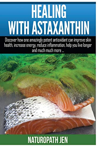 Healing With Astaxanthin: Discover how one amazingly potent antioxidant can improve skin health, increase energy, reduce inflammation, help you live ... much more... (Ask Naturopath Jen) (Volume 4)