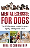 MENTAL EXERCISE FOR DOGS: The 101 best dog games for...