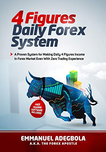 4 Figures Daily Forex System: A Proven System for Making Four-Figure Incomes Daily in Forex Market Even With Zero Trading Experience