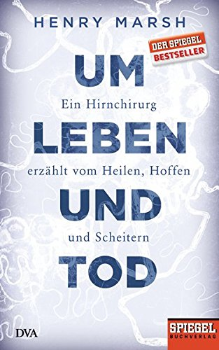 Um Leben und Tod: Ein Hirnchirurg erzählt vom Heilen, Hoffen und Scheitern - Ein SPIEGEL-Buch
