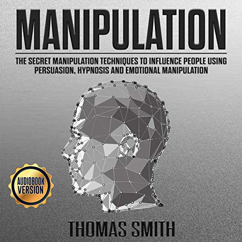 Manipulation: The Secret Manipulation Techniques to Influence People Using Persuasion, Hypnosis and Emotional Manipulation