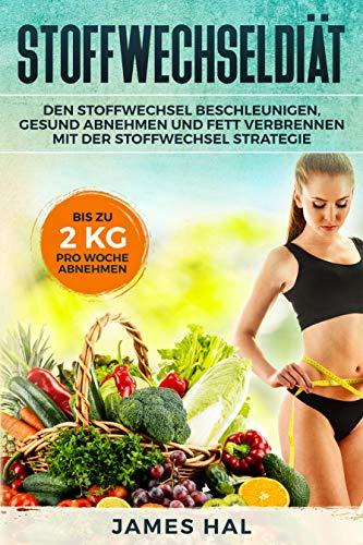 Stoffwechseldiät: Den Stoffwechsel beschleunigen, gesund Abnehmen und Fett verbrennen mit der Stoffwechsel Strategie. Bis zu 2 kg pro Woche Abnehmen