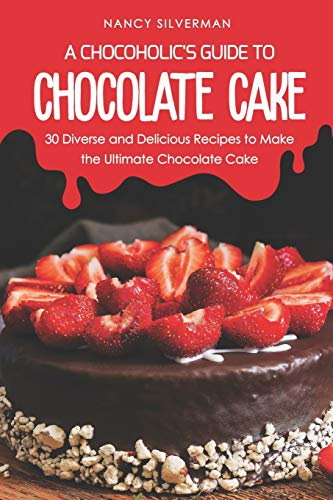 A Chocoholic's Guide to Chocolate Cake: 30 Diverse and Delicious Recipes to Make the Ultimate Chocolate Cake