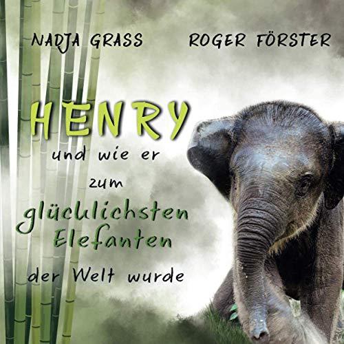 Henry: und wie er zum glücklichsten Elefanten der Welt wurde