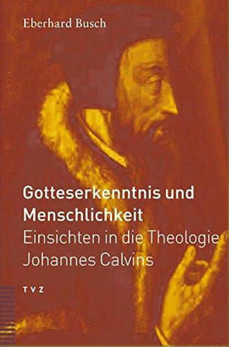 Gotteserkenntnis und Menschlichkeit: Einsichten in die Theologie Johannes Calvins