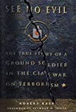See No Evil: The True Story of a Ground Soldier in the CIA's War on Terrorism...