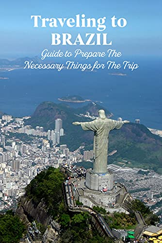 Traveling to Brazil: Guide to Prepare The Necessary Things for The Trip: Explore Brazil (English Edition)