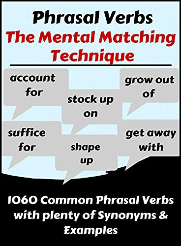 Phrasal Verbs; The Mental Matching Technique: 1060 Common Phrasal Verbs with Plenty of Examples & Sy