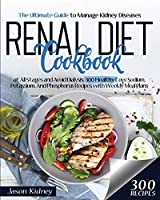 Renal Diet Cookbook: The Ultimate Guide to Manage Kidney Diseases at All Stages and Avoid Dialysis. 300 Healthy Low-Sodium, Potassium, And Phosphorus Recipes with Weekly Meal Plans
