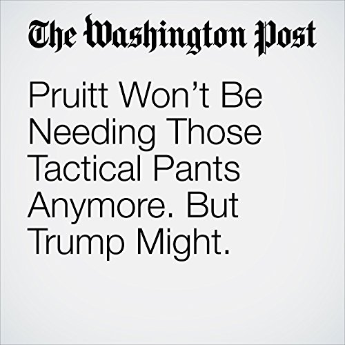 Pruitt Won't Be Needing Those Tactical Pants Anymore. But Trump Might. copertina