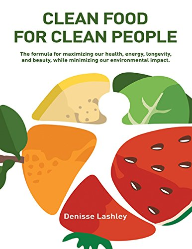 Clean Food for Clean People: The Formula for Maximizing Our Health, Energy, Longevity, and Beauty, While Minimizing Our Environmental Impact.