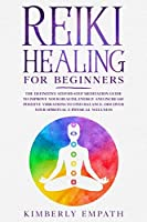 Reiki Healing for Beginners: The Definitive Step-By-Step Meditation Guide to Improve Your Health, Energy and Increase Positve Vibrations to Find Balance. Discover Your Spiritual & Physical Wellness