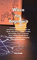 Wicca for Beginners: A complete guide to start practicing with magical spells and rituals using Wiccan herbs, candles and crystals, moon cycles and more, which will lead you to change your lifestyle, increasing your personal power.