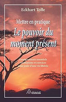 Mettre en pratique Le pouvoir du moment présent: Enseignements essentiels, méditations et exercices pour jouir d'une vie libérée par [Eckhart Tolle, Annie J. Ollivier]