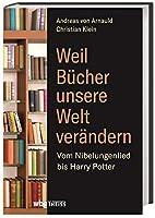 Weil Buecher unsere Welt veraendern: Vom Nibelungenlied bis Harry Potter