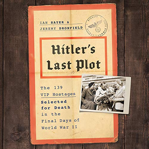 Hitler's Last Plot     The 139 VIP Hostages Selected for Death in the Final Days of World War II              Written by:                                                                                                                                 Ian Sayer,                                                                                        Jeremy Dronfield                               Narrated by:                                                                                                                                 Paul Boehmer                      Length: 12 hrs and 26 mins     Not rated yet     Overall 0.0