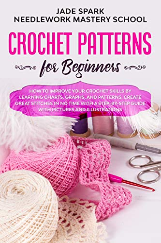 Crochet Patterns for Beginners: How to Improve Your Crochet Skills by Learning Charts, Graphs, and Patterns. Create Great Stitches in No Time with a Step-by-Step ... and Illustrations (Needlework Book 4)