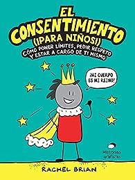 El consentimiento ¡para niños!: Cómo poner límites, pedir respeto y estar a cargo de ti mismo par Rachel Brian