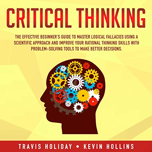 Critical Thinking: The Effective Beginner's Guide to Master Logical Fallacies Using a Scientific Approach and Improve Your Rational Thinking...