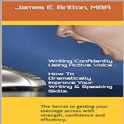 Writing Confidently Using Active Voice: How to Dramatically Improve Your Writing & Speaking Skills audiobook cover art