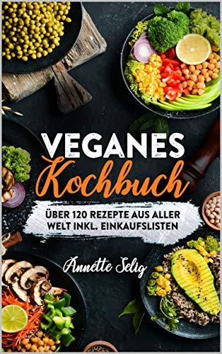 Veganes Kochbuch: Über 120 Rezepte aus verschiedenen Ländern inkl. Einkaufslisten