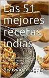 Las 51 mejores recetas indias: Fórmulas sofisticadas, baratas y fáciles de seguir, para una comida sana y sostenible