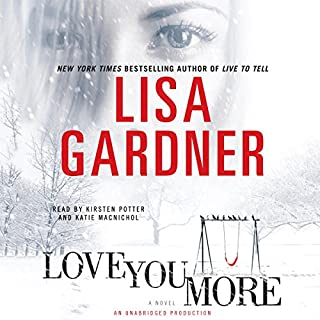 Love You More     A Novel              By:                                                                                                                                 Lisa Gardner                               Narrated by:                                                                                                                                 Kirsten Potter,                                                                                        Katie MacNichol                      Length: 12 hrs and 5 mins     4,832 ratings     Overall 4.3