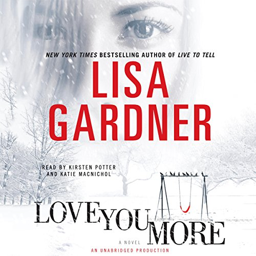 Love You More     A Novel              Written by:                                                                                                                                 Lisa Gardner                               Narrated by:                                                                                                                                 Kirsten Potter,                                                                                        Katie MacNichol                      Length: 12 hrs and 5 mins     8 ratings     Overall 4.3