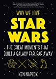Why We Love Star Wars: The Great Moments That Built A Galaxy Far, Far Away (Gift for Dad, Star Wars Facts Book, and for Fans of The Hitchhiker's Guide to the Galaxy)