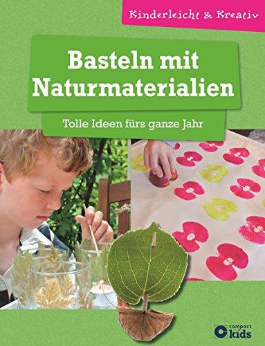 Basteln mit Naturmaterialien - Tolle Ideen fürs ganze Jahr: kinderleicht & kreativ