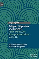 Religion, Migration and Business: Faith, Work And Entrepreneurialism in the UK (Religion and Global Migrations)