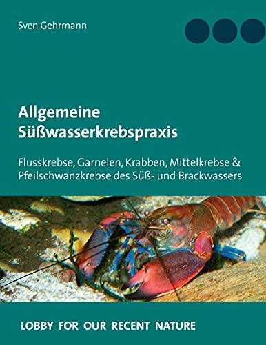 Allgemeine Süßwasserkrebspraxis: Flusskrebse, Garnelen, Krabben, Mittelkrebse & Pfeilschwanzkrebse des Süß- und Brackwassers