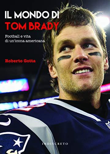 Il mondo di Tom Brady. Football e vita di un'icona americana