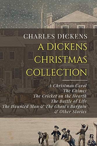 A Dickens Christmas Collection: A Christmas Carol, The Chimes, The Cricket on the Hearth, The Battle of Life, The Haunted Man & The Ghost's Bargain, & Other Christmas Stories