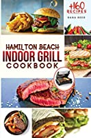 Hamilton Beach Indoor Grill Cookbook: +160 Affordable, Delicious and Healthy Recipes that anyone can cook. Cooking Smokeless and Less Mess for beginners and advanced users.
