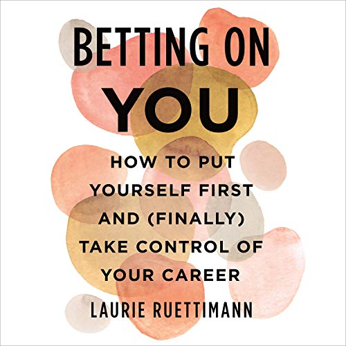 Betting on You: How to Put Yourself First and (Finally) Take Control of Your Career