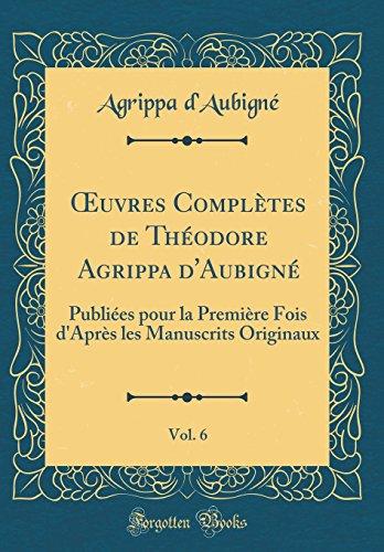 Oeuvres Completes De Theodore Agrippa Daubigne Vol 6 Publiees Pour La Premiere Fois Dapres Les Manuscrits Originaux Classic Reprint