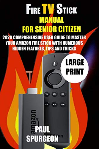 Fire Stick Manual For Senior Citizen: 2020 Comprehensive User Guide to Master Your Amazon Fire Stick with Numerous Hidden Features, Tips and Tricks