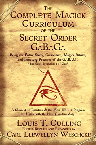 The Complete Magick Curriculum of the Secret Order G.B.G.: Being the Entire Study, Curriculum, Magick Rituals, and Initiatory Practices of the G.B.G (The Great Brotherhood of God) (English Edition)