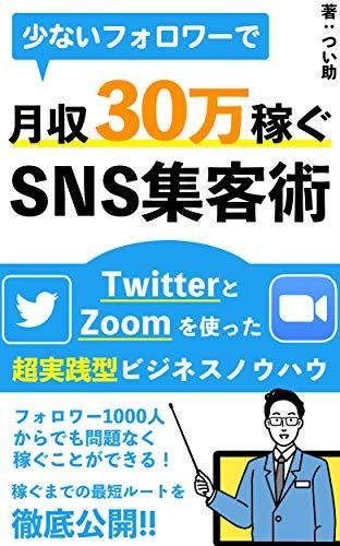 少ないフォロワーで月収30万円稼ぐSNS集客術: TwitterとZoomを使った超実践的ビジネスノウハウ【初心者】【副業】【教科書】
