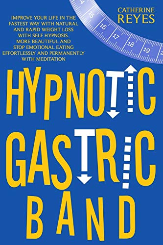 Hypnotic Gastric Band: Improve Your Life Fast With Natural And Rapid Weight Loss Thanks To Self Hypnosis. Become Beautiful And Stop Emotional Eating Effortlessly And Permanently With Meditation