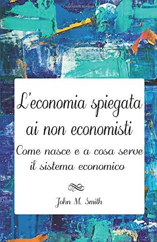 L'ECONOMIA SPIEGATA AI NON ECONOMISTI. COME NASCE E A COSA SERVE IL SISTEMA ECONOMICO