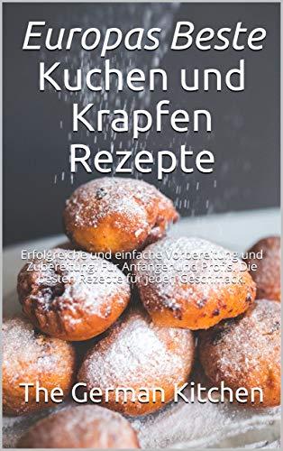 Europas Beste - Kuchen und Krapfen Rezepte: Erfolgreiche und einfache Vorbereitung und Zubereitung. Für Anfänger und Profis. Die besten Rezepte für jeden Geschmack.