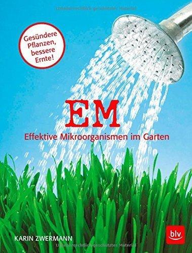 EM - Effektive Mikroorganismen im Garten: Gesündere Pflanzen - bessere Ernte von Karin Zwermann (9. Februar 2015) Broschiert